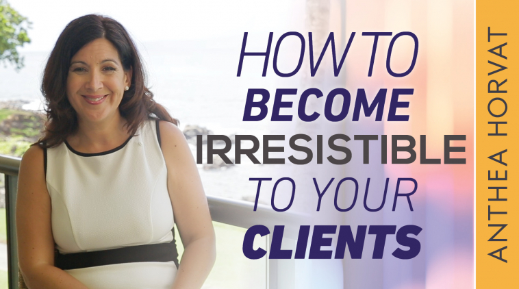 How to Become Irresistible to Your Clients